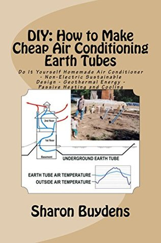 Ebook DIY: How to Make Cheap Air Conditioning Earth Tubes: Do It Yourself Homemade Air Conditioner - Non-Electric Sustainable Design - Geothermal Energy - Passive Heating and Cooling by Sharon Buydens TXT!