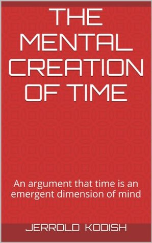 The Mental Creation of Time: An argument that time is an emergent dimension of mind