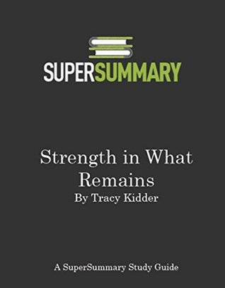 Strength in What Remains by Tracy Kidder - SuperSummary Study Guide