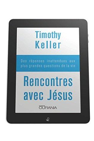 Rencontres avec Jésus: Des réponses inattendues aux plus grandes questions de la vie