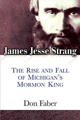 James Jesse Strang: The Rise and Fall of Michigan's Mormon King