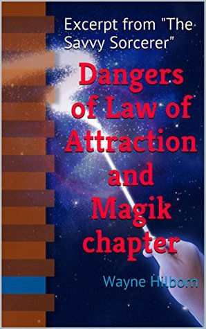 Dangers of Law of Attraction and Magik chapter: Excerpt from The Savvy Sorcerer (The Savvy Sorcerer Excerpts Book 1)