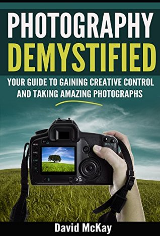 Photography Demystified: Your Guide to Gaining Creative Control and Taking Amazing Photographs