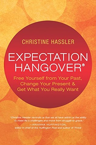 Expectation Hangover: Free Yourself from Your Past, Change Your Present & Get What You Really Want