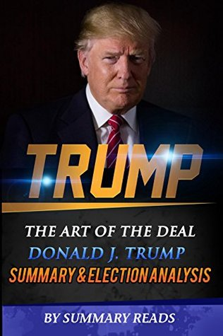 Summary & Election Analysis of Trump: The Art of the Deal By Donald J. Trump