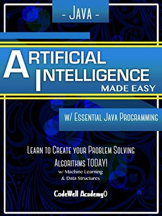 Java: Artificial Intelligence; Made Easy, w/ Java Programming; Learn to Create your * Problem Solving * Algorithms! TODAY! w/ Machine Learning & Data Structures (Artificial Intelligence Series)