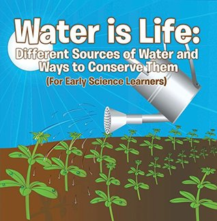 Water is Life: Different Sources of Water and Ways to Conserve Them (For Early Science Learners): Nature Book for Kids - Earth Sciences (Children's Water Books)