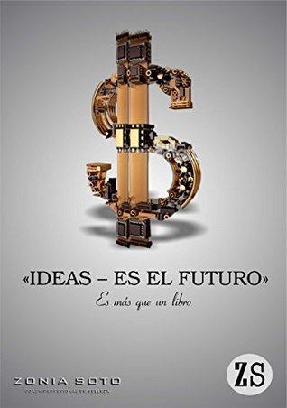 IDEAS ES EL FUTURO : Es Más Que Un Libro: Inspiración, Dinero, Tecnología, Ideas, negocios, Creatividad, Mente