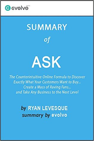 Ask: Summary of the Key Ideas - Original Book by Ryan Levesque: The Counterintuitive Online Formula to Discover Exactly What Your Customers Want to Buy
