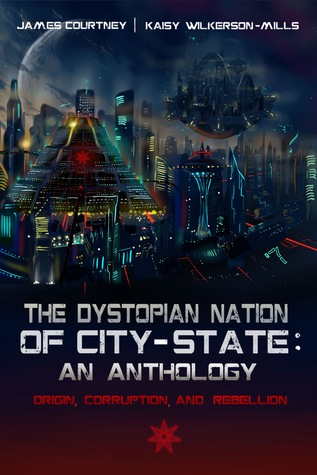 The Dystopian Nation of City-State: An Anthology: Origin, Corruption, and Rebellion