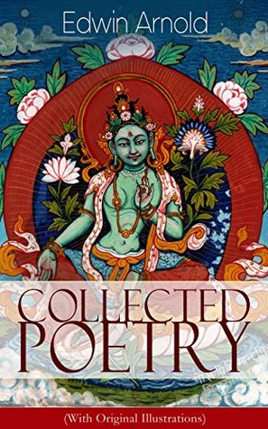 Collected Poetry of Edwin Arnold (With Original Illustrations): The Light of Asia, Light of the World or The Great Consummation (Christian Poem), The Indian ... or Bhagavad-Gita, Potiphar's Wife...