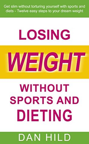 Losing weight without sports and dieting: Get slim without torturing yourself with sports and diets --- Twelve easy steps to your dream weight