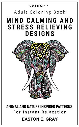 Adult Coloring Book: MIND CALMING AND STRESS RELIEVING DESIGNS: ANIMALS AND NATURE (ANIMALS AND NATURE INSPIRED PATTERNS Book 1)