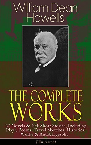 The Complete Works of William Dean Howells: 27 Novels & 40+ Short Stories, Including Plays, Poems, Travel Sketches, Historical Works & Autobiography (Illustrated): ... A Boy's Town, Years of My Youth...