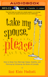 Take My Spouse Please: How to Keep Your Marriage Happy, Healthy, and Thriving by Following the Rules of Comedy
