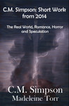 C.M. Simpson: Short Works from 2014, Vol. 1: The Real World, Romance, Horror and Speculation