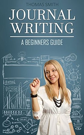 Journal Writing: A Beginners Guide - How To Use Journaling For Personal Growth And Longtime Happieness