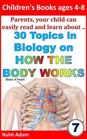 Children's Books ages 4-8: Parents, your child can easily read and learn about.. 30 Topics in Biology on How Our Body Works (human biology, biology books, anatomy for children, kids books)