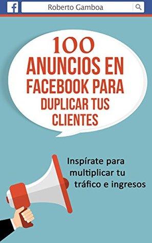 100 Anuncios en Facebook para duplicar tus Clientes: Inspírate para multiplicar tu tráfico en ingresos.