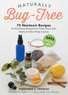 Naturally Bug-Free: 75 Nontoxic Recipes for Repelling Mosquitoes, Ticks, Fleas, Ants, Moths  Other Pesky Insects