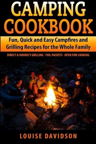 Camping Cookbook Fun, Quick & Easy Campfire and Grilling Recipes for the Whole Family: Direct & Indirect Grilling - Foil Packets - Open Fire Cooking