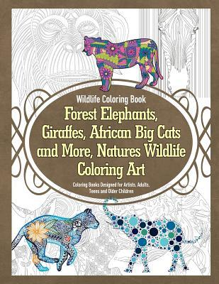 Wildlife Coloring Book Forest Elephants, Giraffes, African Big Cats and More, Natures Wildlife Coloring Art Coloring Books Designed for Artists, Adults, Teens and Older Children