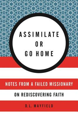 Assimilate or Go Home: Notes from a Failed Missionary on Rediscovering Faith