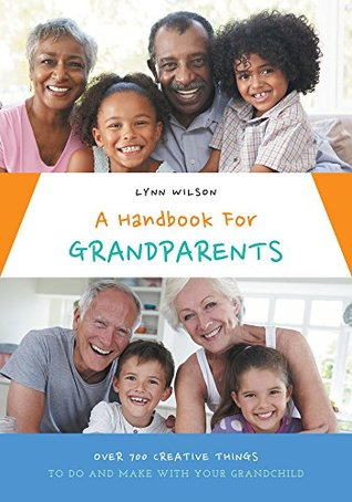 A Handbook For Grandparents: Over 700 Creative Things To Do And Make With Your Grandchild