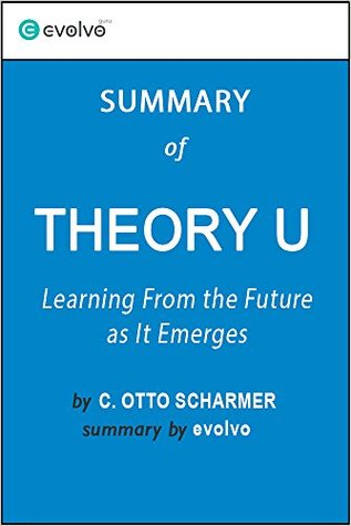 Theory U: Summary of the Key Ideas - Original Book by C. Otto Scharmer: Learning From the Future As It Emerges