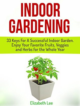 Indoor Gardening: 33 Keys For A Successful Indoor Garden. Enjoy Your Favorite Fruits, Veggies and Herbs for the Whole Year