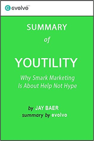 Youtility: Summary of the Key Ideas - Original Book by Jay Baer: Why Smart Marketing Is About Help Not Hype