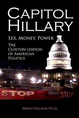 Capitol Hillary: Sex, Money, Power. The Clinton-ization of American Politics