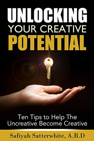 Unlocking Your Creative Potential: Ten Tips To Help The Uncreative Become Creative
