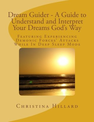Dream Guider - A Guide to Understand and Interpret Your Dreams God's Way: Featuring Experiencing Demonic Forces' Attacks While In Deep Sleep Mode