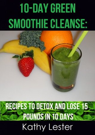 10-Day Green Smoothie Cleanse: Recipes to Detox and Lose 15 Pounds in 10 Days