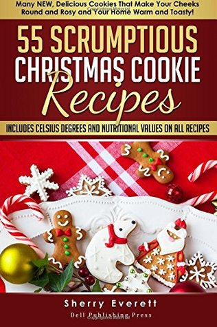 55 Scrumptious Christmas Cookies Recipes: Many New Cookies That Will Make Your Cheeks Round and Rosy and Your Home Warm and Toasty (Scrumptious Holiday Cooking Series) (Volume 2)