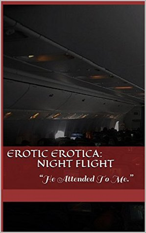 "Erotic Erotica: Night Flight: ""He Attended To Me."""