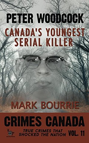 Peter Woodcock: Canada's Youngest Serial Killer (Crimes Canada: True Crimes That Shocked the Nation #11)