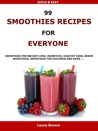 99 Smoothies Recipes For Every One: Smoothies recipes for weight loss, diabetics, healthy skin, green smoothies, Smoothies for children and more ...