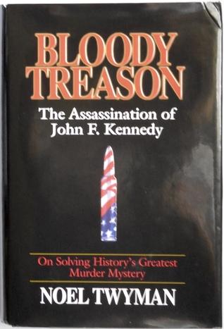 Bloody Treason: On Solving Historys Greatest Murder Mystery : The Assassination of John F. Kennedy