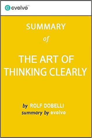The Art of Thinking Clearly: Summary of the Key Ideas - Original Book by Rolf Dobelli