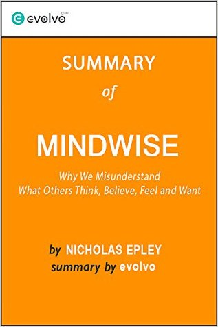 Mindwise: Summary of the Key Ideas - Original Book by Nicholas Epley: Why We Misunderstand What Others Think, Believe, Feel and Want