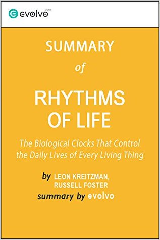 Rhythms of Life: Summary of the Key Ideas - Original Book by Leon Kreitzman, Russell Foster: The Biological Clocks that Control the Daily Lives of Every Living Thing