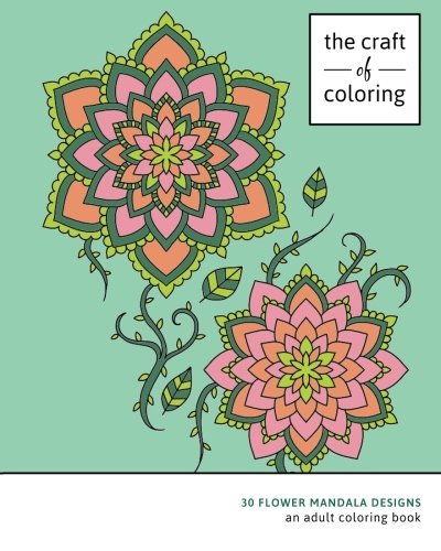 The Craft of Coloring: 30 Flower Mandala Designs: An Adult Coloring Book (Relaxing And Stress Relieving Adult Coloring Books)