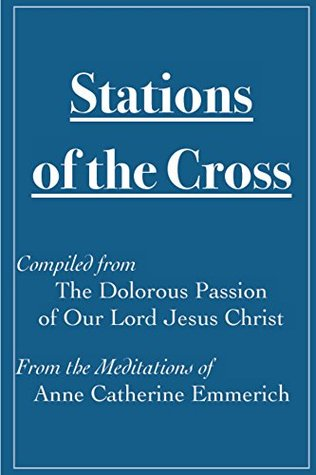 Stations of the Cross Compiled from The Dolorous Passion: of Our Lord Jesus Christ from the Meditations of Anne Catherine Emmerich