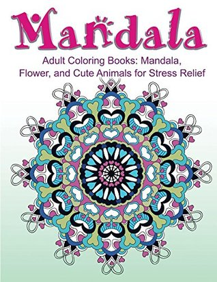 Adult Coloring Books: Mandala, Flower, and Cute Animals for Stress Relief: EXTRA: Download a PDF Version onto Your Computer for Easy Printout...