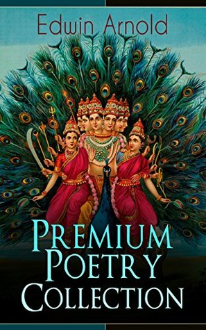 Edwin Arnold: Premium Poetry Collection: The Light of Asia, Light of the World or The Great Consummation (Christian Poem), The Indian Song of Songs, Oriental ... or Bhagavad-Gita, Potiphar's Wife…