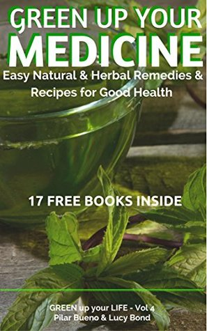 GREEN UP YOUR MEDICINE + 17 FREE BOOKS: Easy Natural & Herbal Remedies & Recipes for Good Health + FREE SIRT FOOD recipe book (GREEN UP YOUR LIFE 4)