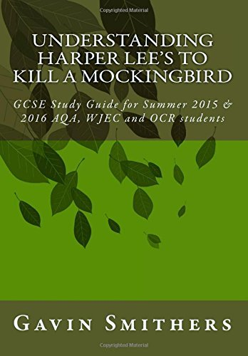 Understanding Harper Lee's To Kill a Mockingbird: GCSE Study Guide for Summer 2015 & 2016 AQA, WJEC and OCR students