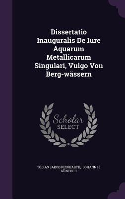 Dissertatio Inauguralis de Iure Aquarum Metallicarum Singulari, Vulgo Von Berg-Wassern
